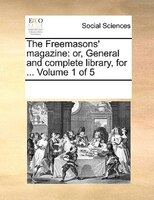 The Freemasons' Magazine: Or, General And Complete Library, For ...  Volume 1 Of 5 - See Notes Multiple Contributors
