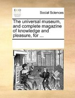 The Universal Museum, And Complete Magazine Of Knowledge And Pleasure, For ... - See Notes Multiple Contributors