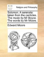 Solomon. A Serenata: Taken From The Canticles. The Music By Mr Boyce. The Words By Mr Moore. - Edward Moore