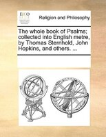 The Whole Book Of Psalms; Collected Into English Metre, By Thomas Sternhold, John Hopkins, And Others. ...