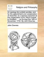 An Apology For Publick Worship, And For The Appointment And Consecration Of Churches: In A Sermon Preached At The Consecration Of - John Downes