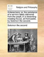 Antanaclasis; Or, The Substance Of A Sermon Lately Delivered From The Pulpit, In A Dissenting Meeting-house, At Horncastle, By Sol - Solomon The Second