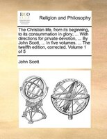 The Christian Life, From Its Beginning, To Its Consummation In Glory; ... With Directions For Private Devotion, ... By John Scott, - John Scott