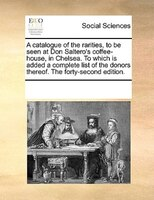 A Catalogue Of The Rarities, To Be Seen At Don Saltero's Coffee-house, In Chelsea. To Which Is Added A Complete List Of