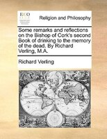Some Remarks And Reflections On The Bishop Of Cork's Second Book Of Drinking To The Memory Of The Dead. By Richard - Richard Verling
