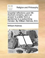 Impartial Reflections Upon Mr. Duchal's Remarks, Upon An Answer To A Letter From A Gentleman To A Subscribing Minister. - William Holmes
