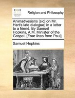 Animadvesions [sic] On Mr. Hart's Late Dialogue; In A Letter To A Friend. By Samuel Hopkins, A.m. Minister Of The Gospel. - Samuel Hopkins
