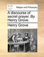 A Discourse Of Secret Prayer. By Henry Grove. - Henry Grove