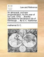 An Almanack, And New Prognostication, For The Year Of Our Lord, 1702. ... Exactly Calculated For The Famous City Of Edinburgh, ... - Mathemat G. C.