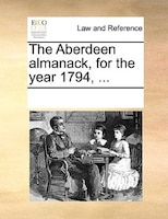 The Aberdeen Almanack, For The Year 1794, ... - See Notes Multiple Contributors