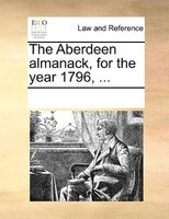 The Aberdeen Almanack, For The Year 1796, ... - See Notes Multiple Contributors