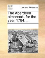 The Aberdeen Almanack, For The Year 1784, ... - See Notes Multiple Contributors