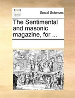 The Sentimental And Masonic Magazine, For ... - See Notes Multiple Contributors