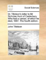 Dr. Tillotson's Letter To Mr Nicholas Hunt Of Canterbury. Who Had A Cancer, Of Which He Died, 1687. The Fourth Edition.