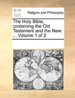 The Holy Bible, Containing The Old Testament And The New: ...  Volume 1 Of 2 - See Notes Multiple Contributors
