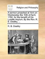 A Sermon Preached At York On Wednesday The 10th Of April, 1782, For The Benefit Of The Lunatic Asylum. By The Rev. R. B. Dealtry, - R. B. Dealtry