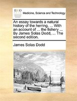 An Essay Towards A Natural History Of The Herring. ... With An Account Of ... The Fishery ... By James Solas Dodd, ... The Second - James Solas Dodd