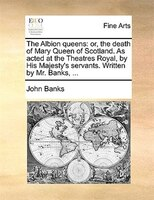 The Albion Queens: Or, The Death Of Mary Queen Of Scotland. As Acted At The Theatres Royal, By His Majesty's Servants. - John Banks