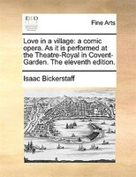 Love In A Village: A Comic Opera. As It Is Performed At The Theatre-royal In Covent-garden. The Eleventh Edition. - Isaac Bickerstaff