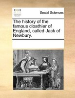 The History Of The Famous Cloathier Of England, Called Jack Of Newbury. - See Notes Multiple Contributors