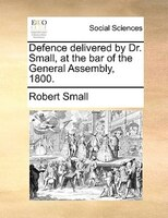 Defence Delivered By Dr. Small, At The Bar Of The General Assembly, 1800. - Robert Small