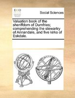 Valuation Book Of The Sheriffdom Of Dumfries; Comprehending The Stewartry Of Annandale, And Five Kirks Of Eskdale. - See Notes Multiple Contributors
