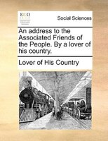 An Address To The Associated Friends Of The People. By A Lover Of His Country. - Lover Of His Country