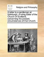 A Letter To A Gentleman At Edinburgh, A Ruling Elder Of The Church Of Scotland, Concerning The Present Circumstances Of That Churc