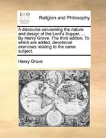 A Discourse Concerning The Nature And Design Of The Lord's Supper. ... By Henry Grove. The Third Edition. To Which Are - Henry Grove