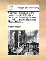 A Sermon, Preached In The Parish Church Of St. Mary, Dublin; On Thursday October 9, 1746, ... By The Reverend Moses Magill, ... - Moses Magill