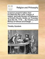 A Sermon Preach'd Before Their Excellencies The Lords Justices Of Ireland, And Both Houses Of Parliament; At - Timothy Goodwin