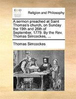 A Sermon Preached At Saint Thomas's Church, On Sunday The 19th And 26th Of September, 1779. By The Rev. Thomas Simcockes, - Thomas Simcockes