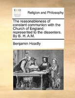 The Reasonableness Of Constant Communion With The Church Of England: Represented To The Dissenters. By B. H. A.m. - Benjamin Hoadly