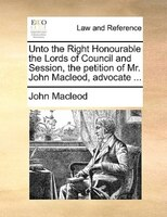 Unto The Right Honourable The Lords Of Council And Session, The Petition Of Mr. John Macleod, Advocate ...
