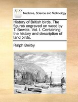 History Of British Birds. The Figures Engraved On Wood By T. Bewick. Vol. I. Containing The History And Description Of Land Birds. - Ralph Beilby