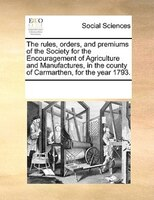 The Rules, Orders, And Premiums Of The Society For The Encouragement Of Agriculture And Manufactures, In The County Of Carmarthen,