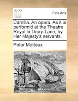Camilla. An Opera. As It Is Perform'd At The Theatre Royal In Drury-lane, By Her Majesty's Servants.