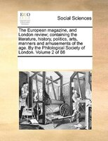 The European Magazine, And London Review; Containing The Literature, History, Politics, Arts, Manners And Amusements Of The Age. B