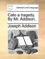 Cato A Tragedy. By Mr. Addison.