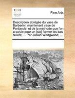 Description Abrégée Du Vase De Barberini, Maintenant Vase De Portlande, Et De La Méthode Que L'on A Suivie - See Notes Multiple Contributors