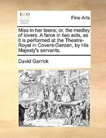 Miss In Her Teens; Or, The Medley Of Lovers. A Farce In Two Acts, As It Is Performed At The Theatre-royal In Covent-garden, By His - David Garrick