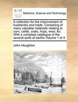 A Collection For The Improvement Of Husbandry And Trade. Consisting Of Many Valuable Materials Relating To Corn, Cattle, Coals, Ho