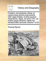 Foedera, conventiones, literae, et cujuscunque generis acta publica, inter reges Angliae, et alios quosvis imperatores, reges, ab - Thomas Rymer