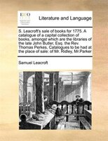 S. Leacroft's Sale Of Books For 1775. A Catalogue Of A Capital Collection Of Books,  Amongst Which Are The Libraries Of