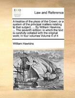 A Treatise Of The Pleas Of The Crown; Or A System Of The Principal Matters Relating To That Subject, ... By William Hawkins, ... T
