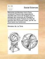 Memoires De Monsieur De La Torre, Contenant L'histoire Des Negociations Secrétes Des Cours De L'europe Pour - Monsieur De. La Torre