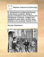 Dr. Boerhaave's Academical Lectures On The Theory Of Physic. Being A Genuine Translation Of His Institutes And