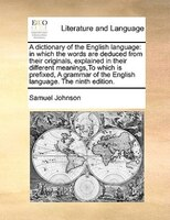 A Dictionary Of The English Language: In Which The Words Are Deduced From Their Originals, Explained In Their Different Meanings,t
