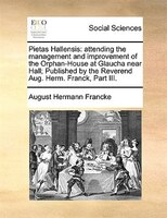 Pietas Hallensis: Attending The Management And Improvement Of The Orphan-house At Glaucha Near Hall; Published By The