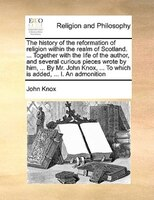 The History Of The Reformation Of Religion Within The Realm Of Scotland. ... Together With The Life Of The Author, And Several Cur